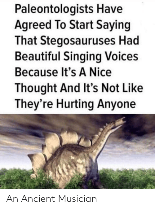Beautiful, Singing, and Ancient: Paleontologists Have  Agreed To Start Saying  That Stegosauruses Had  Beautiful Singing Voices  Because It's A Nice  Thought And It's Not Like  They're Hurting Anyone An Ancient Musician