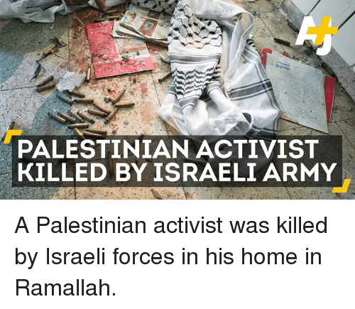 Memes, 🤖, and Palestinian: PALESTINIAN ACTIVIST  KILLED BY ISRAELI ARMY A Palestinian activist was killed by Israeli forces in his home in Ramallah.