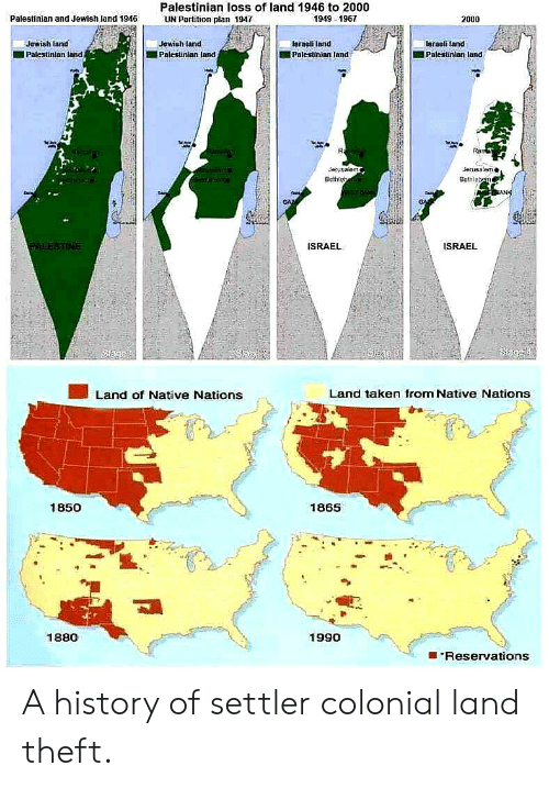 Taken, History, and Israel: Palestinian loss of land 1946 to 2000  UN Partition plan 1947  Palestinian and Jewish land 1946  1949 1967  2000  Israeli land  Jewish land  Jewish land  Israeli land  Palestinian land  Palestinian Jand  Palestinian land  Palestinian land  R  Ram  Jerusalem  Jerusalom  Bethlehe  Bethleam  GAZ  ALESTINE  ISRAEL  ISRAEL  Saess  Sege  Land taken from Native Nations  Land of Native Nations  1850  1865  1880  1990  Reservations A history of settler colonial land theft.