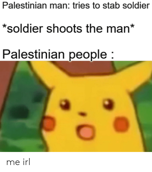 Irl, Me IRL, and Man: Palestinian man: tries to stab soldier  *soldier shoots the man*  Palestinian people: me irl