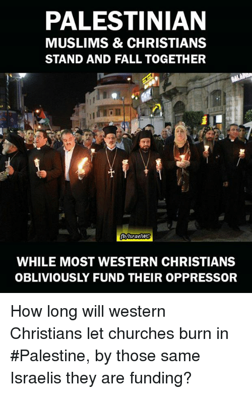 Obliviates: PALESTINIAN  MUSLIMS & CHRISTIANS  STAND AND FALL TOGETHER  fb/IsraelWG  WHILE MOST WESTERN CHRISTIANS  OBLIVIOUSLY FUND THEIR OPPRESSOR How long will western Christians let churches burn in #Palestine, by those same Israelis they are funding?