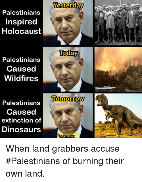 Dinosaur, Memes, and Dinosaurs: Palestinians  Inspired  Holocaust  Palestinians  Caused  Wildfires  Palestinians  Caused  extinction of  Dinosaurs  Yesterday  Today  Tomorrow  fblisraelWG When land grabbers accuse #Palestinians of burning their own land.