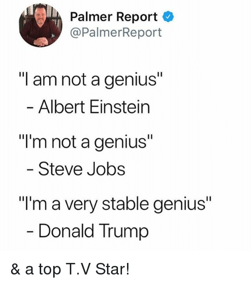 "Albert Einstein, Donald Trump, and Funny: , Palmer Report  @PalmerReport  ""I am not a genius""  Albert Einstein  ""I'm not a genius""  Steve Jobs  ""I'm a very stable genius""  Donald Trump & a top T.V Star!"