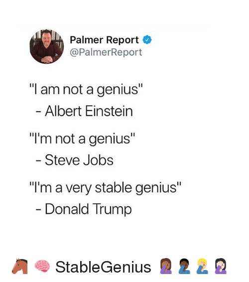 "Albert Einstein, Donald Trump, and Memes: Palmer Report  @PalmerReport  ""I am not a genius""  - Albert Einstein  ""I'm not a genius""  - Steve Jobs  ""I'm a very stable genius""  Donald Trump 🐴 🧠 StableGenius 🤦🏾‍♀️🤦🏿‍♂️🤦🏼‍♂️🤦🏻‍♀️"