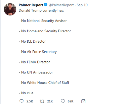 Donald Trump, White House, and Air Force: Palmer Report @PalmerReport Sep 10  Donald Trump currently has:  - No National Security Adviser  - No Homeland Security Director  - No ICE Director  - No Air Force Secretary  - No FEMA Director  - No UN Ambassador  - No White House Chief of Staff  - No clue  21K  2.5K  69K  Σ