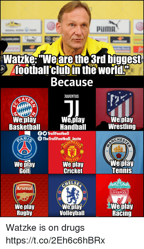 """Being Alone, Arsenal, and Club: pama  Watzke:""""Weare the 3rd biggest  foothall'clubin the world!  Because  JUUENTUS  Weplay  Baskethall  We,play  Handball  Weplay  Wrestling  OOTrollFootball  CAR TheTrollFootball Insta  CHES  18  94  We play  Golf  UNITED  We play  Cricket  Weiplay  Tennis  ELSE  Arsenal  YOULL NEVER WALK ALONE  LIVERPOOL  FOOTBALL CLUB  We play  Rughy  Weplay  Volleyball  Weplay  Racing Watzke is on drugs https://t.co/2Eh6c6hBRx"""