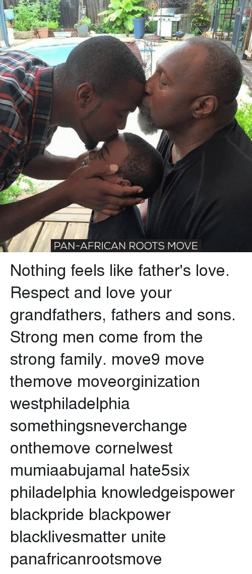 Memes, Philadelphia, and 🤖: PAN-AFRICAN ROOTS MOVE Nothing feels like father's love. Respect and love your grandfathers, fathers and sons. Strong men come from the strong family. move9 move themove moveorginization westphiladelphia somethingsneverchange onthemove cornelwest mumiaabujamal hate5six philadelphia knowledgeispower blackpride blackpower blacklivesmatter unite panafricanrootsmove