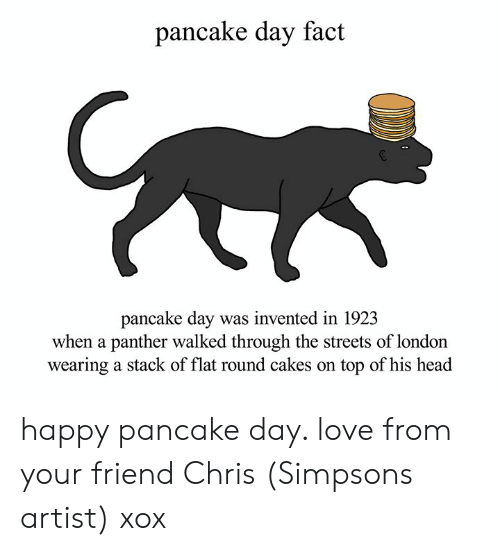 pancake day: pancake day fact  pancake day was invented in 192.3  when a panther walked through the streets of london  wearing a stack of flat round cakes on top of his head happy pancake day. love from your friend Chris (Simpsons artist) xox