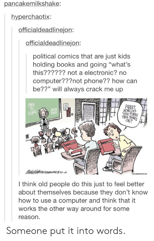 """Books, Old People, and Phone: pancakemilkshake;  hyperchaotix:  officialdeadlinejon:  officialdeadlinejon:  political comics that are just kids  holding books and going """"what's  this?????? not a electronic? no  computer???not phone?? how can  be??"""" will always crack me up  PSOST  HON DO  에?  l think old people do this just to feel better  about themselves because they don't knoww  how to use a computer and think that it  works the other way around for some  reason Someone put it into words."""