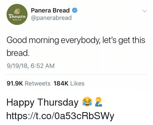 Good Morning, Good, and Happy: Panera Bread  @panerabread  Panera  BREAD  Good morning everybody,let's get this  bread  9/19/18, 6:52 AM  91.9K Retweets 184K Likes Happy Thursday 😂🤦‍♂️ https://t.co/0a53cRbSWy