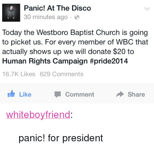 "Church, Target, and Tumblr: Panic! At The Disco  30 minutes ago  Today the Westboro Baptist Church is going  to picket us. For every member of WBC that  actually shows up we will donate $20 to  Human Rights Campaign #pride2014  16.7K Likes 629 Comments  Like  Comment  Share <p><a class=""tumblr_blog"" href=""http://whiteboyfriend.tumblr.com/post/92368707764/panic-for-president"" target=""_blank"">whiteboyfriend</a>:</p> <blockquote> <p>panic! for president</p> </blockquote>"