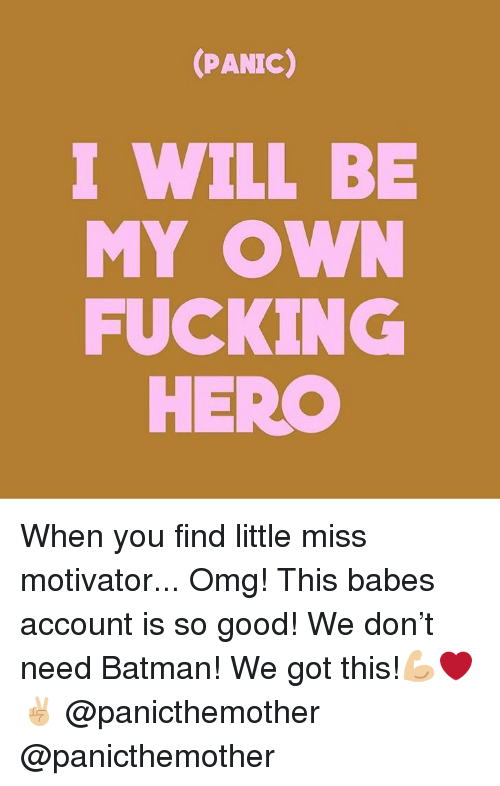Batman, Fucking, and Memes: (PANIC)  I WILL BE  FUCKING  MY OW  HERO When you find little miss motivator... Omg! This babes account is so good! We don't need Batman! We got this!💪🏼❤️✌🏼 @panicthemother @panicthemother
