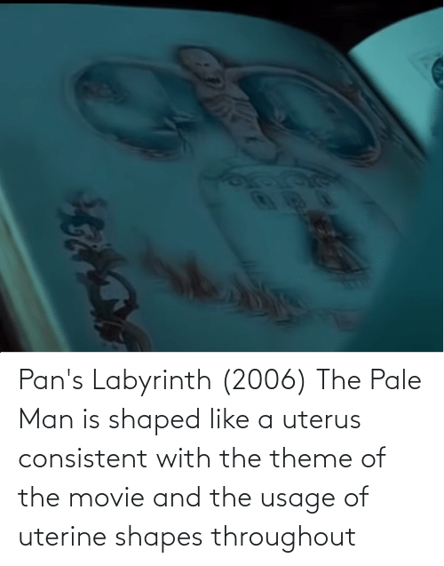 shapes: Pan's Labyrinth (2006) The Pale Man is shaped like a uterus consistent with the theme of the movie and the usage of uterine shapes throughout