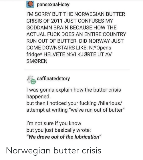 """Fucking, Run, and Sorry: pansexual-icey  I'M SORRY BUT THE NORWEGIAN BUTTER  CRISIS OF 2011 JUST CONFUSES MY  GODDAMN BRAIN BECAUSE HOW THE  ACTUAL FUCK DOES AN ENTIRE COUNTRY  RUN OUT OF BUTTER. DID NORWAY JUST  COME DOWNSTAIRS LIKE: N:*Opens  fridge* HELVETE N:VI KJØRTE UT AV  SMØREN  ' caffinatedstory  I was gonna explain how the butter crisis  happened  but then I noticed your fucking /hilarious/  attempt at writing """"we've run out of butter""""  I'm not sure if you know  but you just basically wrote:  """"We drove out of the lubrication"""" Norwegian butter crisis"""