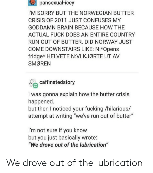 "Fucking, Run, and Sorry: pansexual-icey  I'M SORRY BUT THE NORWEGIAN BUTTER  CRISIS OF 2011 JUST CONFUSES MY  GODDAMN BRAIN BECAUSE HOW THE  ACTUAL FUCK DOES AN ENTIRE COUNTRY  RUN OUT OF BUTTER. DID NORWAY JUST  COME DOWNSTAIRS LIKE: N:*Opens  fridge* HELVETE N:VI KJØRTE UT AV  SMØREN  caffinatedstory  I was gonna explain how the butter crisis  happened  but then I noticed your fucking /hilarious/  attempt at writing ""we've run out of butter""  I'm not sure if you know  but you just basically wrote:  ""We drove out of the lubrication"" We drove out of the lubrication"