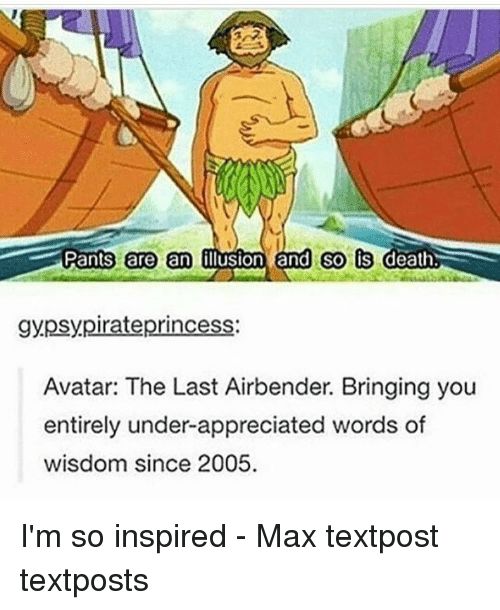 Memes, The Last Airbender, and Avatar: Pants are an  Oluston and so is  death  gypsy pirate princess  Avatar: The Last Airbender. Bringing you  entirely under-appreciated words of  wisdom since 2005. I'm so inspired - Max textpost textposts