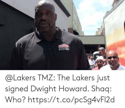 tmz: PAPA JOHN'S  BETTER DIGRTNS  BETTER PIZA @Lakers TMZ: The Lakers just signed Dwight Howard.   Shaq: Who?  https://t.co/pcSg4vFl2d