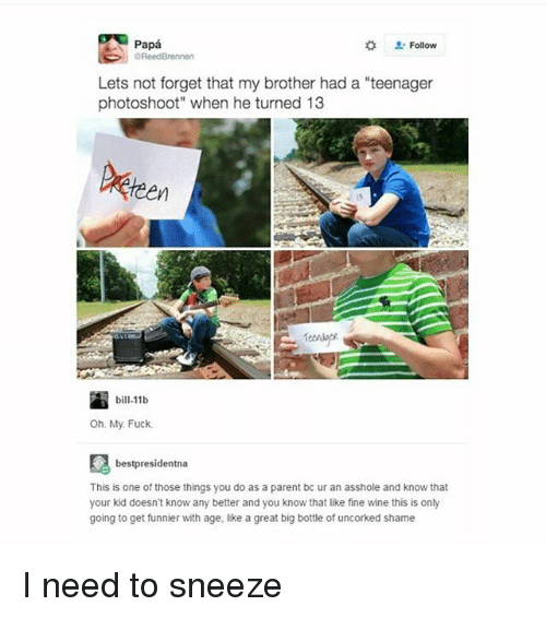 "Memes, Wine, and Fuck: Papa  OReedBrennen  Lets not forget that my brother had a ""teenager  photoshoot"" when he turned 13  bill 11b  Oh My Fuck.  bestpresidentna  This is one of those things you do as a parent bc ur an asshole and know that  your kid doesn't know any better and you know that like fine wine this is only  going to get funnier with age, like a great big bottle of uncorked shame I need to sneeze"