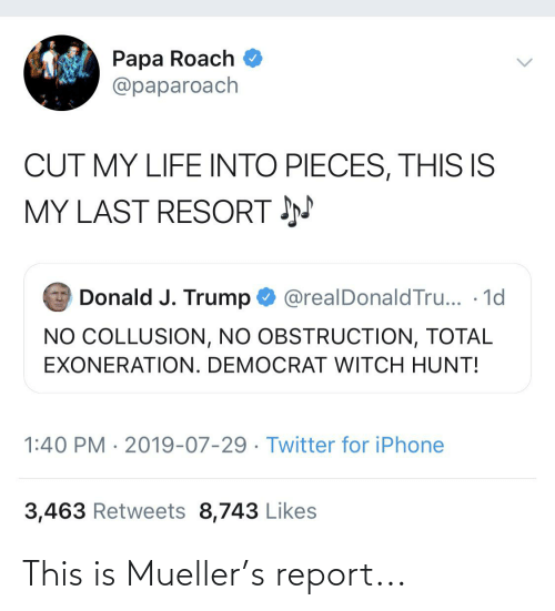 Mueller: Papa Roach  @paparoach  CUT MY LIFE INTO PIECES, THIS IS  MY LAST RESORT N  Donald J. Trump O @realDonaldTru... · 1d  NO COLLUSION, NO OBSTRUCTION, TOTAL  EXONERATION. DEMOCRAT WITCH HUNT!  1:40 PM · 2019-07-29 · Twitter for iPhone  3,463 Retweets 8,743 Likes This is Mueller's report...