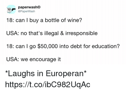 Funny, Wine, and Usa: paperwashC  @PaperWash  18: can I buy a bottle of wine?  USA: no that's illegal & irresponsible  18: can I go $50,000 into debt for education?  USA: we encourage it *Laughs in Europeran* https://t.co/ibC982UqAc