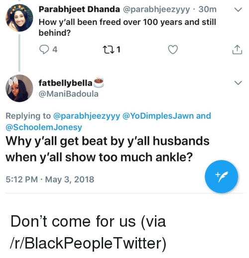 Anaconda, Blackpeopletwitter, and Too Much: Parabhjeet Dhanda @parabhjeezyyy 30m  How y'all been freed over 100 years and still  behind?  4  fatbellybella  @ManiBadoula  Replying to @parabhjeezyyy @YoDimples Jawn and  @SchoolemJonesy  Why y'all get beat by y'all husbands  when y'all show too much ankle?  5:12 PM May 3, 2018 <p>Don't come for us (via /r/BlackPeopleTwitter)</p>