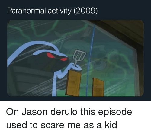 Memes, Scare, and Jason Derulo: Paranormal activity (2009) On Jason derulo this episode used to scare me as a kid