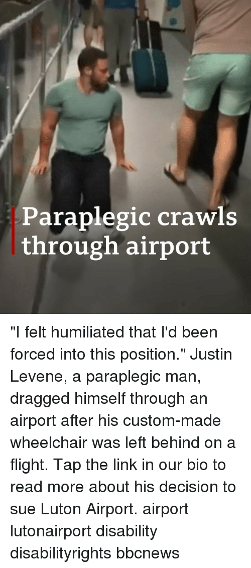 """Memes, Flight, and Left Behind: Paraplegic crawl:s  through airport """"I felt humiliated that I'd been forced into this position."""" Justin Levene, a paraplegic man, dragged himself through an airport after his custom-made wheelchair was left behind on a flight. Tap the link in our bio to read more about his decision to sue Luton Airport. airport lutonairport disability disabilityrights bbcnews"""