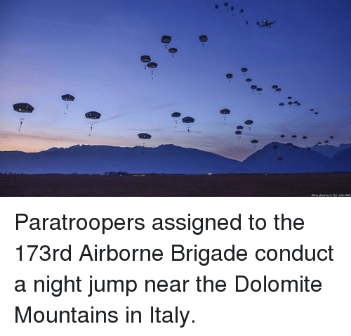 Memes, Italy, and 🤖: Paratroopers assigned to the 173rd Airborne Brigade conduct a night jump near the Dolomite Mountains in Italy.
