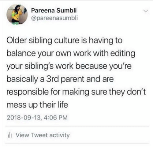 Life, Work, and Girl Memes: Pareena Sumbli  @pareenasumbli  Older sibling culture is having to  balance your own work with editing  your sibling's work because you're  basically a 3rd parent and are  responsible for making sure they don't  mess up their life  2018-09-13, 4:06 PM  ll View Tweet activity