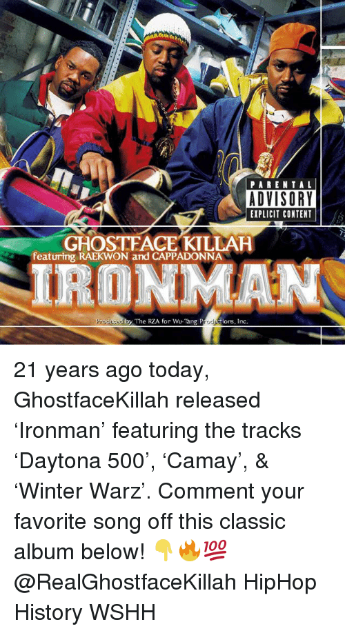 Ghostface Killah, Memes, and Wshh: PAREN T AL  ADVISORY  EXPLICIT CONTENT  GHOSTFACE KILLAH  featuring RAEKWON and CAPPADONNA  IRONMAN  Produced by The RZA for Wu-Tang Productions, Inc. 21 years ago today, GhostfaceKillah released 'Ironman' featuring the tracks 'Daytona 500', 'Camay', & 'Winter Warz'. Comment your favorite song off this classic album below! 👇🔥💯 @RealGhostfaceKillah HipHop History WSHH