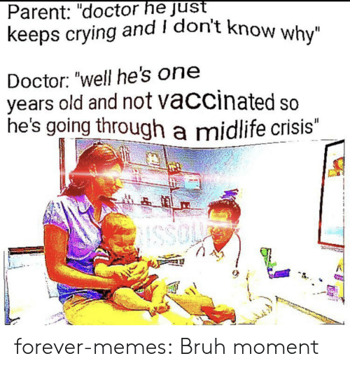 "Bruh, Crying, and Doctor: Parent: ""doctor he just  keeps crying and I don't know why""  Doctor: ""well he's on  years old and not vaccinated so  he's going through a midlife crisis""  JI  SSO forever-memes:  Bruh moment"