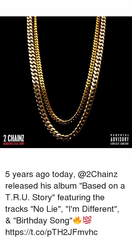 """Birthday, Today, and Content: PARENTA L  2 CHAIN  ADVISORY  EXPLICIT CONTENT  BASED ON A T.R.U.STORY 5 years ago today, @2Chainz released his album """"Based on a T.R.U. Story"""" featuring the tracks """"No Lie"""", """"I'm Different"""", & """"Birthday Song""""🔥💯 https://t.co/pTH2JFmvhc"""