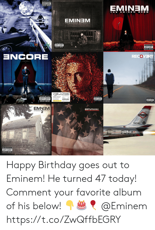 recovery: PARENTAL  ADVISORY  EMINEM  T HE E MINEM SHOW  EMINTEM  THE  S  PARENTAL  PARENTAL  ADVISORY  EIPLICIT CONTENT  LP  ZCORE  RECOVERY  RELAPSE  PARENTAL  ADVISORY  ADVISORY  EMINEM  ADVISORY  EXPLICIT CONTENT  EIPLICIT CONTENT  EMNEV  REVIVAI  KAMIKAZE  TIKCUS  19946  FU 207  PARENTAL  ADVISORY  EXPLICIT CONTENT Happy Birthday goes out to Eminem! He turned 47 today! Comment your favorite album of his below! 👇🎂🎈 @Eminem https://t.co/ZwQffbEGRY