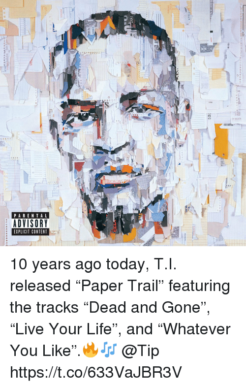 "Life, Parental Advisory, and Today: PARENTAL  ADVISORY  EXPLICIT CONTENT 10 years ago today, T.I. released ""Paper Trail"" featuring the tracks ""Dead and Gone"", ""Live Your Life"", and ""Whatever You Like"".🔥🎶 @Tip https://t.co/633VaJBR3V"