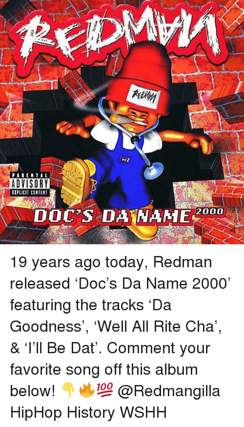 Memes, Parental Advisory, and Wshh: PARENTAL  ADVISORY  EXPLICIT CONTENT  DOC'S DAHAME 2000 19 years ago today, Redman released 'Doc's Da Name 2000' featuring the tracks 'Da Goodness', 'Well All Rite Cha', & 'I'll Be Dat'. Comment your favorite song off this album below! 👇🔥💯 @Redmangilla HipHop History WSHH