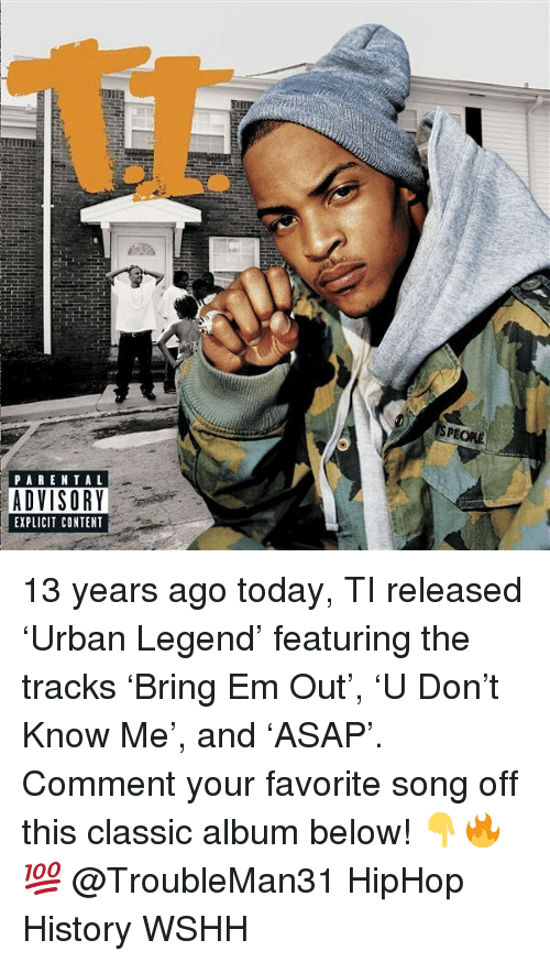 Memes, Parental Advisory, and Wshh: PARENTAL  ADVISORY  EXPLICIT CONTENT  esr 13 years ago today, TI released 'Urban Legend' featuring the tracks 'Bring Em Out', 'U Don't Know Me', and 'ASAP'. Comment your favorite song off this classic album below! 👇🔥💯 @TroubleMan31 HipHop History WSHH