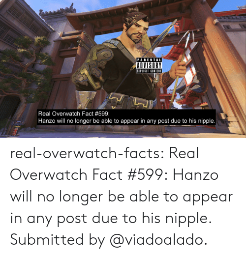 Facts, Parental Advisory, and Tumblr: PARENTAL  ADVISORY  EXPLICIT CONTENT  Real Overwatch Fact #599  Hanzo will no longer be able to appear in any post due to his nipple real-overwatch-facts:  Real Overwatch Fact #599:   Hanzo will no longer be able to appear in any post due to his nipple. Submitted by @viadoalado.