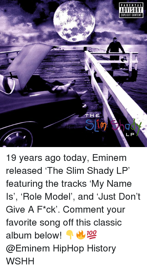 Slim Shady: PARENTAL  ADVISORY  EXPLICIT CONTENT  THE  L P 19 years ago today, Eminem released 'The Slim Shady LP' featuring the tracks 'My Name Is', 'Role Model', and 'Just Don't Give A F*ck'. Comment your favorite song off this classic album below! 👇🔥💯 @Eminem HipHop History WSHH