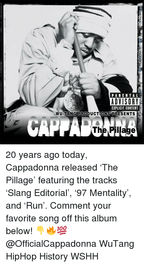 Memes, Parental Advisory, and Wshh: PARENTAL  ADVISORY  EXPLICIT CONTENT  WU-TANG PRODUCTIONS PRESENTS  The Pillage 20 years ago today, Cappadonna released 'The Pillage' featuring the tracks 'Slang Editorial', '97 Mentality', and 'Run'. Comment your favorite song off this album below! 👇🔥💯 @OfficialCappadonna WuTang HipHop History WSHH