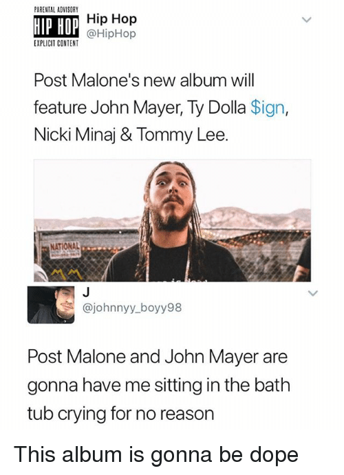 John Mayer: PARENTAL ADVISORY  HIP HOP  Hip Hop  @HipHop  EXPLICIT CONTENT  Post Malone's new album will  feature John Mayer, Ty Dolla Sign,  Nicki Minaj & Tommy Lee.  NATIONAL  @johnnyy_boyy98  Post Malone and John Mayer are  gonna have me sitting in the bath  tub crying for no reason This album is gonna be dope