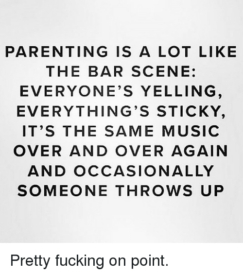 Fucking, Music, and Girl Memes: PARENTING IS A LOT LIKE  THE BAR SCENE:  EVERYONE'S YELLING  EVERYTHING'S STICKY  IT'S THE SAME MUSIC  OVER AND OVER AGAIN  AND OCCASIONALLY  SOMEONE THROWS UP Pretty fucking on point.