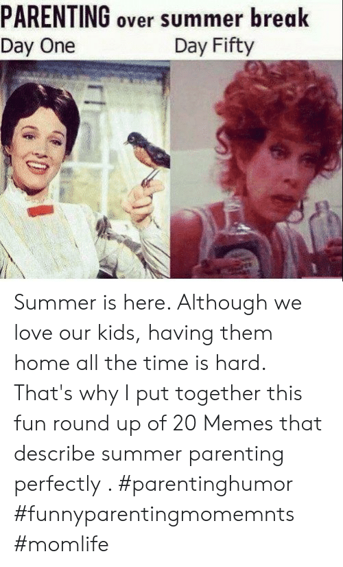 Love, Memes, and Summer: PARENTING over summer break  Day One  Day Fifty Summer is here. Although we love our kids, having them home all the time is hard. That's why I put together this fun round up of 20 Memes that describe summer parenting perfectly . #parentinghumor #funnyparentingmomemnts #momlife