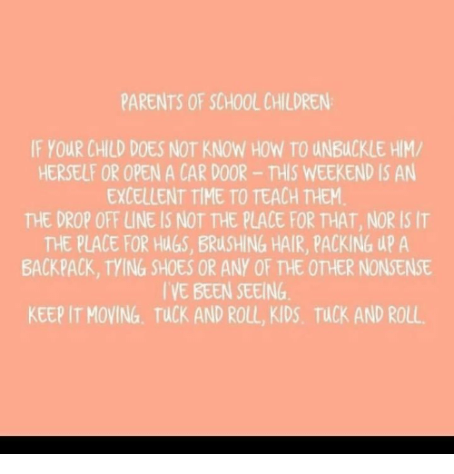 Children, Memes, and Parents: PARENTS OF SCHOOL CHILDREN  IF YOUR CHILD DOES NOT KNOW HOW TO UNBUCKLE HIM/  HERSELF OR OPEN A CAR DOOR- THIS WEEKEND IS AN  EXCELLENT TIME TO TEACH THEM.  THE DROP OFF LUNE IS NOT THE PLACE FOR THAT, NOR IS IT  THE PLACE FOR HlGS, BRUSHING HAIR, PACKING UP A  BACKPACK, TYING SHOES OR ANY OF THE OTHER NONSENSE  IVE BEEN SEEING  KEEP IT MOVING TUCK AND ROLL, KIDS, TUCK AND ROLL