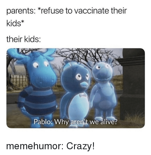 Alive, Crazy, and Parents: parents: *refuse to vaccinate their  kids  their kids:  Pablo; Why aren't we alive memehumor:  Crazy!
