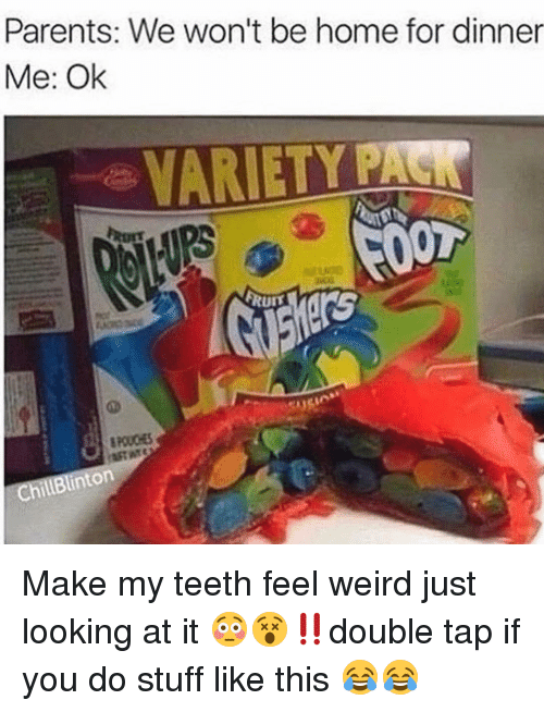 Memes, Weird, and 🤖: Parents: We won't be home for dinner  Me: Ok  VARIETY  FOOT  inton Make my teeth feel weird just looking at it 😳😵‼️double tap if you do stuff like this 😂😂