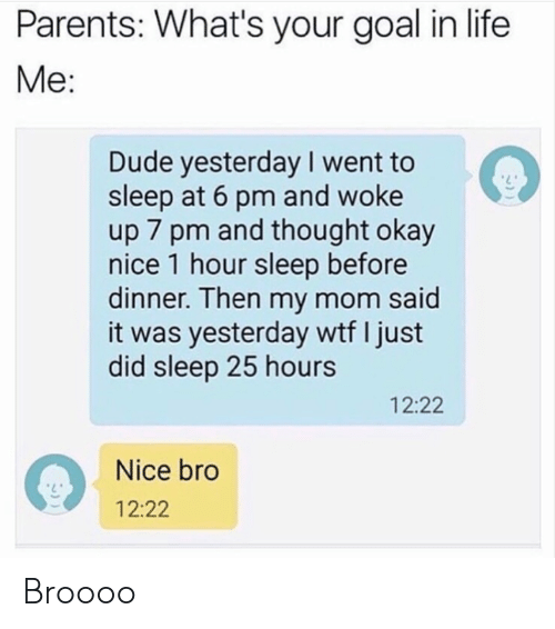 Dank, Dude, and Life: Parents: What's your goal in life  Me:  Dude yesterday I went to  sleep at 6 pm and woke  up 7 pm and thought okay  nice 1 hour sleep before  dinner. Then my mom said  it was yesterday wtf I just  did sleep 25 hours  12:22  Nice bro  12:22 Broooo