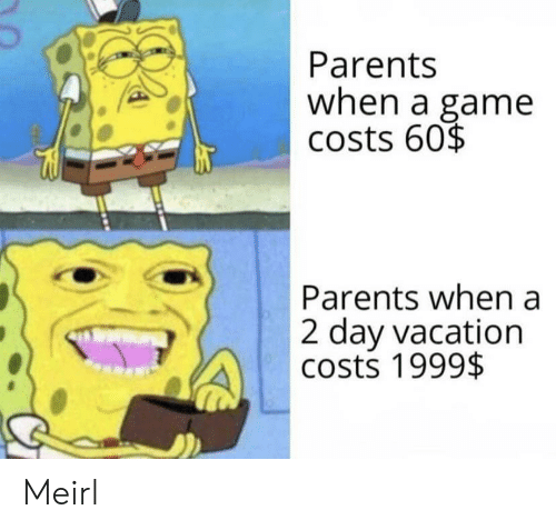 Costs: Parents  when a game  costs 60$  Parents when a  2 day vacation  costs 1999$ Meirl