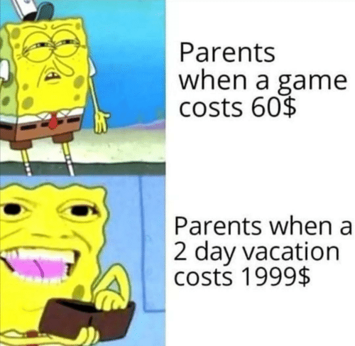 Costs: Parents  when a game  costs 60$  Parents when a  2 day vacation  costs 1999$