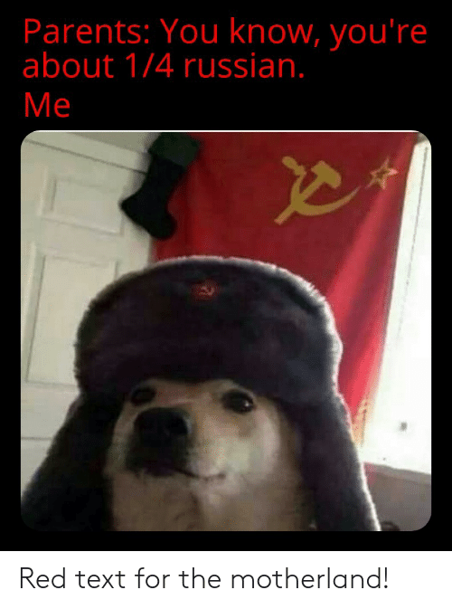 Parents, Text, and Russian: Parents: You know, you're  about 1/4 russian.  Me Red text for the motherland!