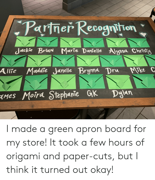 Okay, Origami, and Board: Pariner Recognithan  Jackie Brian Marie Danielle Alyssa Christy  Allie Maddie Janelle Brynna Dru  Mrke C  mes Moird Stephanie GK  Dylan I made a green apron board for my store! It took a few hours of origami and paper-cuts, but I think it turned out okay!
